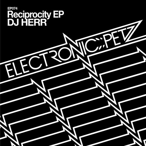 [EP074] DJ HERR - Reciprocity EP - Electronic Petz